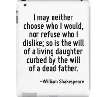 I may neither choose who I would, nor refuse who I dislike; so is the will of a living daughter curbed by the will of a dead father. iPad Case/Skin