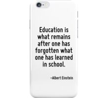 Education is what remains after one has forgotten what one has learned in school. iPhone Case/Skin