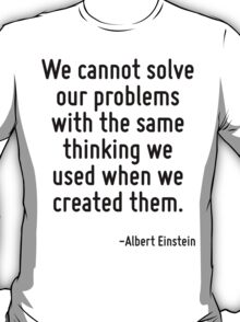 We cannot solve our problems with the same thinking we used when we created them. T-Shirt