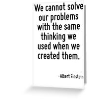 We cannot solve our problems with the same thinking we used when we created them. Greeting Card
