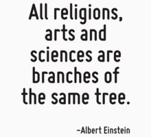 All religions, arts and sciences are branches of the same tree. by Quotr