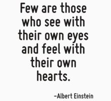 Few are those who see with their own eyes and feel with their own hearts. by Quotr