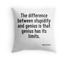 The difference between stupidity and genius is that genius has its limits. Throw Pillow