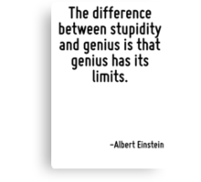 The difference between stupidity and genius is that genius has its limits. Canvas Print