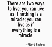 There are two ways to live: you can live as if nothing is a miracle; you can live as if everything is a miracle. by Quotr