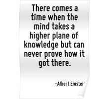 There comes a time when the mind takes a higher plane of knowledge but can never prove how it got there. Poster