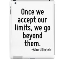 Once we accept our limits, we go beyond them. iPad Case/Skin