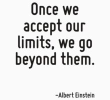 Once we accept our limits, we go beyond them. by Quotr
