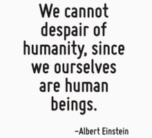 We cannot despair of humanity, since we ourselves are human beings. by Quotr