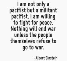 I am not only a pacifist but a militant pacifist. I am willing to fight for peace. Nothing will end war unless the people themselves refuse to go to war. by Quotr