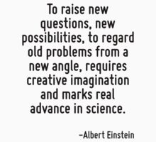 To raise new questions, new possibilities, to regard old problems from a new angle, requires creative imagination and marks real advance in science. by Quotr