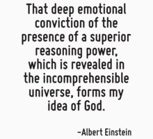 That deep emotional conviction of the presence of a superior reasoning power, which is revealed in the incomprehensible universe, forms my idea of God. by Quotr