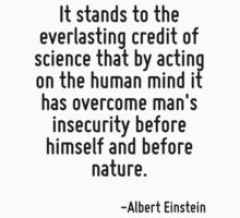 It stands to the everlasting credit of science that by acting on the human mind it has overcome man's insecurity before himself and before nature. by Quotr