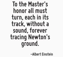 To the Master's honor all must turn, each in its track, without a sound, forever tracing Newton's ground. by Quotr