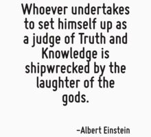 Whoever undertakes to set himself up as a judge of Truth and Knowledge is shipwrecked by the laughter of the gods. by Quotr