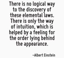 There is no logical way to the discovery of these elemental laws. There is only the way of intuition, which is helped by a feeling for the order lying behind the appearance. by Quotr