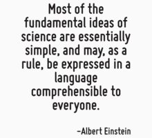 Most of the fundamental ideas of science are essentially simple, and may, as a rule, be expressed in a language comprehensible to everyone. by Quotr