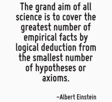 The grand aim of all science is to cover the greatest number of empirical facts by logical deduction from the smallest number of hypotheses or axioms. by Quotr