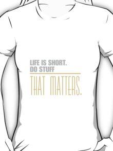 Life is short do stuff that matters. T-Shirt