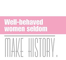 Well behaved women seldom make history. by ntarpin