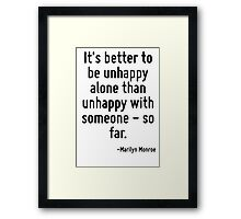 It's better to be unhappy alone than unhappy with someone - so far. Framed Print