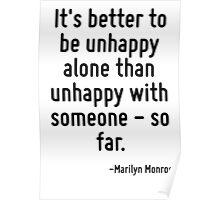 It's better to be unhappy alone than unhappy with someone - so far. Poster