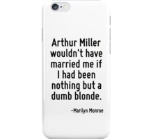 Arthur Miller wouldn't have married me if I had been nothing but a dumb blonde. iPhone Case/Skin