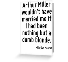 Arthur Miller wouldn't have married me if I had been nothing but a dumb blonde. Greeting Card