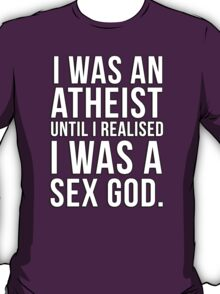 I was an atheist until I realised I was a sex god T-Shirt