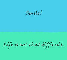 Smile! - Life is not that difficult. by Rubedo