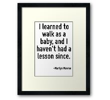 I learned to walk as a baby, and I haven't had a lesson since. Framed Print