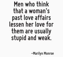 Men who think that a woman's past love affairs lessen her love for them are usually stupid and weak. by Quotr