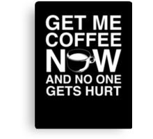 Get Me Coffee Now And No One Gets Hurt Canvas Print