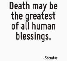 Death may be the greatest of all human blessings. by Quotr