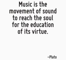 Music is the movement of sound to reach the soul for the education of its virtue. by Quotr