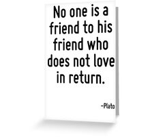 No one is a friend to his friend who does not love in return. Greeting Card