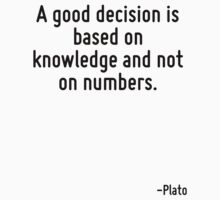A good decision is based on knowledge and not on numbers. by Quotr