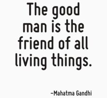 The good man is the friend of all living things. by Quotr