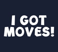I Got Moves! by DesignFactoryD