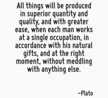 All things will be produced in superior quantity and quality, and with greater ease, when each man works at a single occupation, in accordance with his natural gifts, and at the right moment, without by Quotr