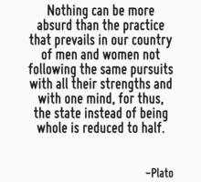 Nothing can be more absurd than the practice that prevails in our country of men and women not following the same pursuits with all their strengths and with one mind, for thus, the state instead of b by Quotr