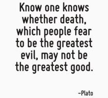 Know one knows whether death, which people fear to be the greatest evil, may not be the greatest good. by Quotr