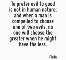 To prefer evil to good is not in human nature; and when a man is compelled to choose one of two evils, no one will choose the greater when he might have the less. by Quotr