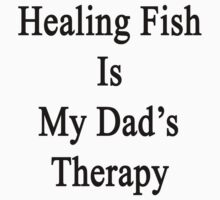 Healing Fish Is My Dad's Therapy  by supernova23