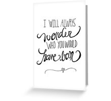 I will always wonder who you would have been Greeting Card