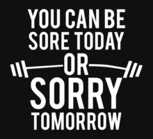 You Can Be Sore Today or Sorry Tomorrow by ScottW93
