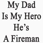 My Dad Is My Hero He's A Fireman  by supernova23
