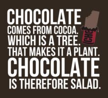 Chocolate comes from cocoa which is a tree. That makes it a plant. Chocolate is therefore salad. by datthomas