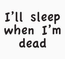 I'll Sleep When I'm Dead by DesignFactoryD