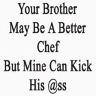Your Brother May Be A Better Chef But Mine Can Kick His Ass  by supernova23